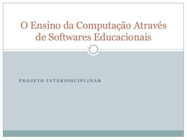 O Ensino da Computação Através   de Softwares EducacionaisPROJETO INTERDISCIPLINAR