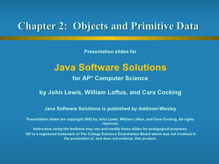 Chapter 2:  Objects and Primitive Data  Presentation slides for Java Software Solutions for AP* Computer Science by John L...