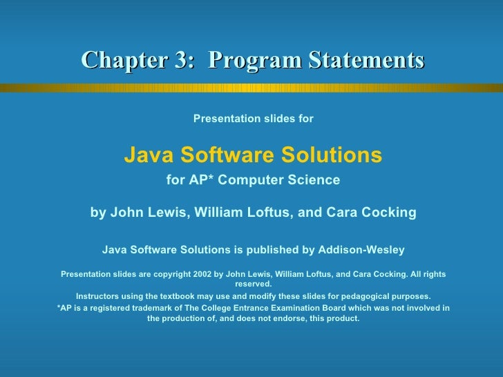 Chapter 3:  Program Statements  Presentation slides for Java Software Solutions for AP* Computer Science by John Lewis, Wi...