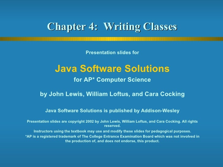 Chapter 4:  Writing Classes  Presentation slides for Java Software Solutions for AP* Computer Science by John Lewis, Willi...