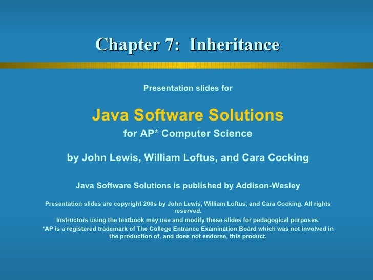 Chapter 7:  Inheritance  Presentation slides for Java Software Solutions for AP* Computer Science by John Lewis, William L...