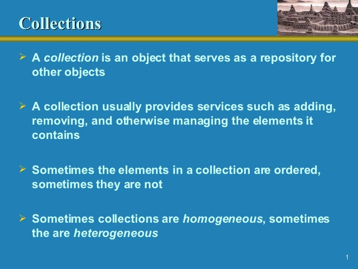 Collections <ul><li>A  collection  is an object that serves as a repository for other objects </li></ul><ul><li>A collecti...