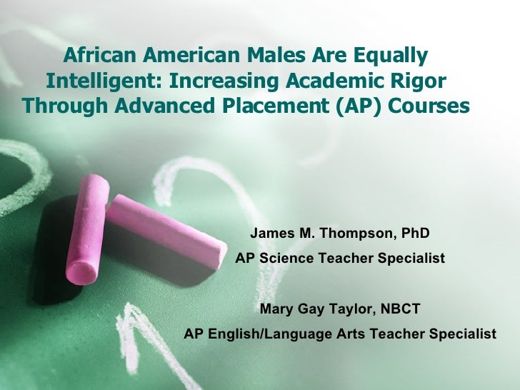 African American Males Are Equally Intelligent: Increasing Academic Rigor Through Advanced Placement (AP) Courses James M....