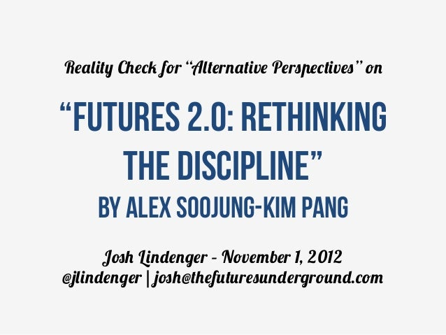 """Reality Check for """"Alternative Perspectives"""" on""""Futures 2.0: rethinking    the discipline""""     by Alex Soojung-Kim Pang   ..."""