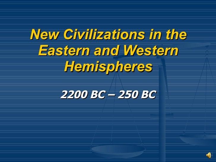 New Civilizations in the Eastern and Western Hemispheres <ul><li>2200 BC – 250 BC </li></ul>