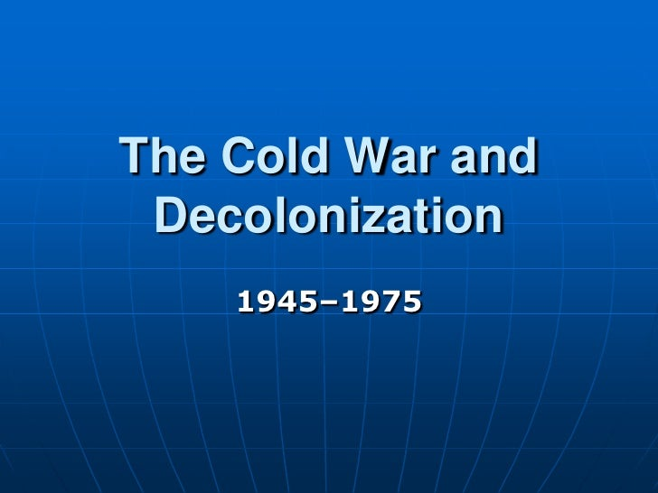 The Cold War and  Decolonization     1945–1975