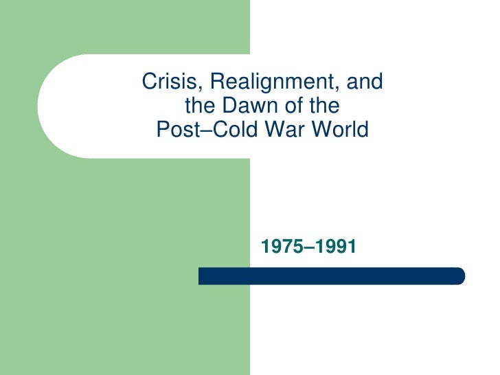 Crisis, Realignment, and      the Dawn of the  Post–Cold War World                1975–1991