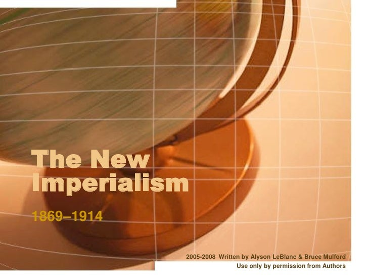 The New Imperialism 1869–1914              2005-2008 Written by Alyson LeBlanc  Bruce Mulford                             ...