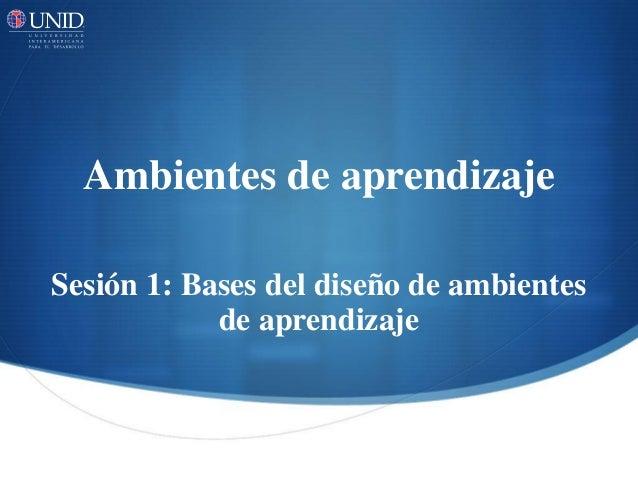 Ambientes de aprendizaje Sesión 1: Bases del diseño de ambientes de aprendizaje
