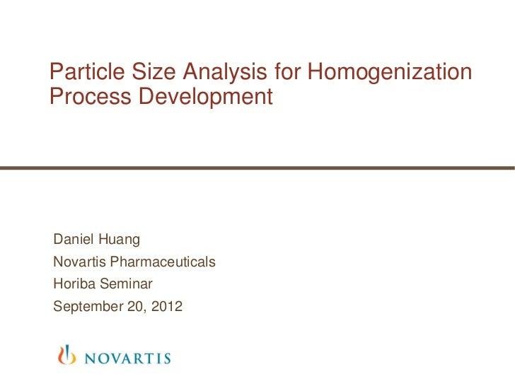 Particle Size Analysis for HomogenizationProcess DevelopmentDaniel HuangNovartis PharmaceuticalsHoriba SeminarSeptember 20...