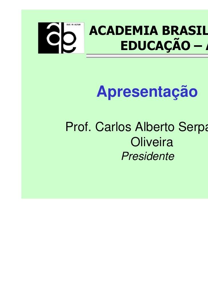 ACADEMIA BRASILEIRA DE        EDUCAÇÃO – ABE     ApresentaçãoProf. Carlos Alberto Serpa de            Oliveira         Pre...