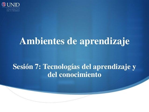 Ambientes de aprendizaje  Sesión 7: Tecnologías del aprendizaje y del conocimiento