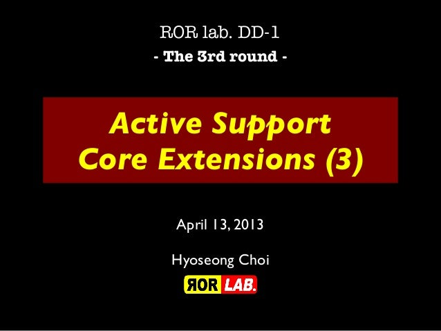 Active SupportCore Extensions (3)ROR lab. DD-1- The 3rd round -April 13, 2013Hyoseong Choi