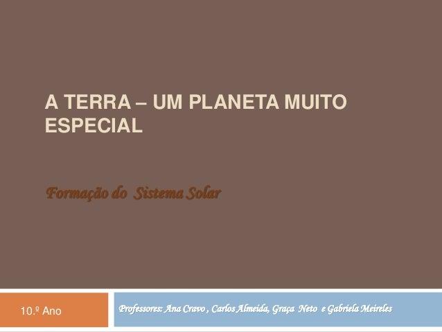 A TERRA – UM PLANETA MUITO  ESPECIAL  Formação do Sistema Solar  Professores: Ana Cravo , Carlos Almeida, Graça 10.º Ano N...