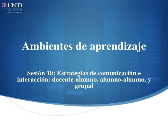 Ambientes de aprendizaje  Sesión 10: Estrategias de comunicación e  interacción: docente-alumno, alumno-alumno, y  grupal
