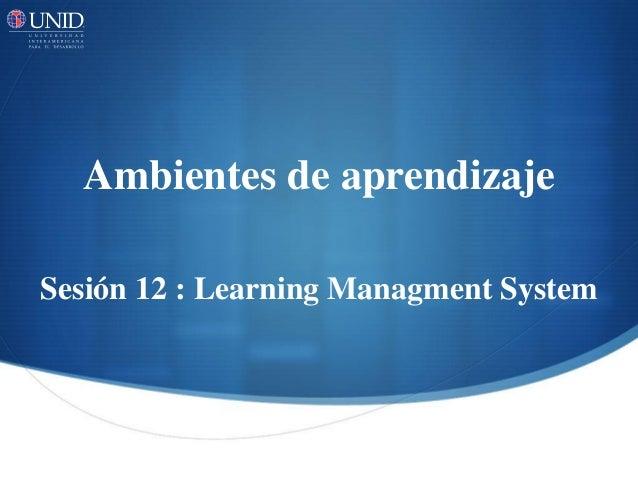 Ambientes de aprendizaje  Sesión 12 : Learning Managment System