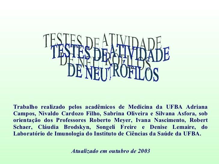 TESTES DE ATIVIDADE DE NEUTRÓFILOS Trabalho realizado pelos acadêmicos de Medicina da UFBA Adriana Campos, Nivaldo Cardozo...