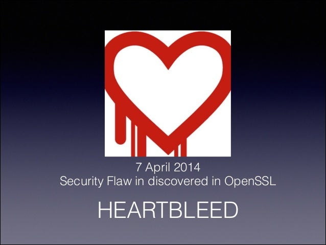 7 April 2014 Security Flaw in discovered in OpenSSL HEARTBLEED