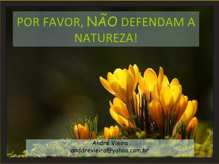 POR FAVOR, NÃO DEFENDAM A        NATUREZA!             André Vieira       anddrevieira@yahoo.com.br