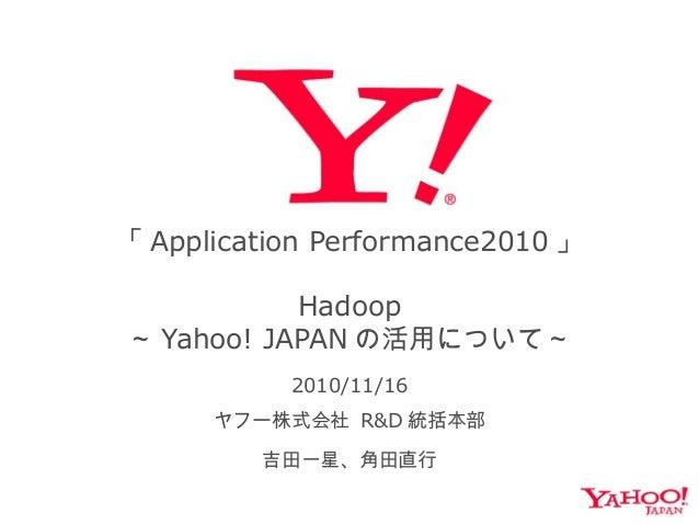 「 Application Performance2010 」 Hadoop ~ Yahoo! JAPAN の活用について~ 2010/11/16 ヤフー株式会社 R&D 統括本部 吉田一星、角田直行