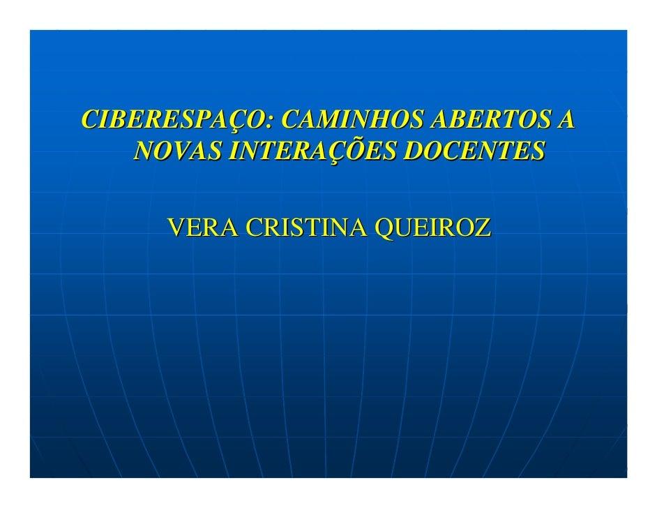 CIBERESPAÇO: CAMINHOS ABERTOS A    NOVAS INTERAÇÕES DOCENTES       VERA CRISTINA QUEIROZ