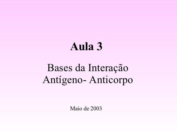 Bases da Interação Antígeno- Anticorpo Aula 3 Maio de 2003