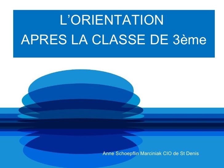L'ORIENTATIONAPRES LA CLASSE DE 3ème          Anne Schoepflin Marciniak CIO de St Denis