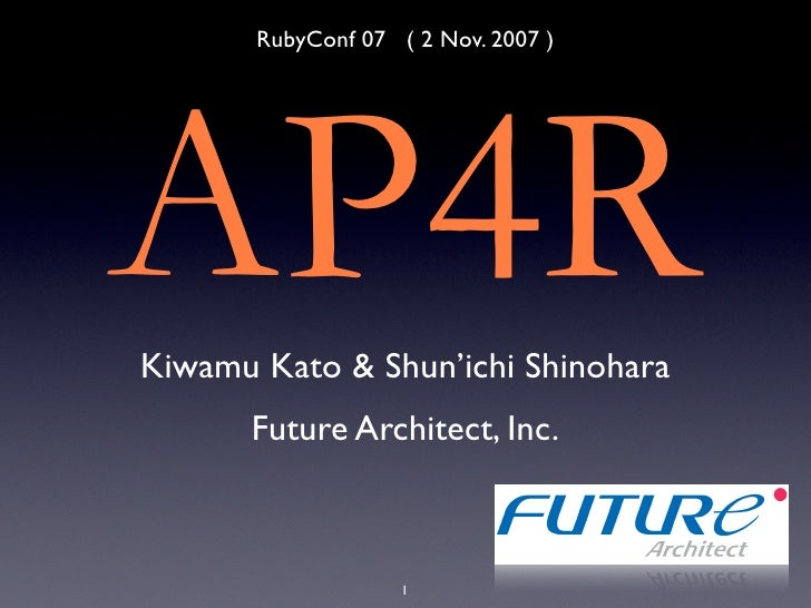 RubyConf 07 ( 2 Nov. 2007 )     AP4R Kiwamu Kato & Shun'ichi Shinohara       Future Architect, Inc.                        1