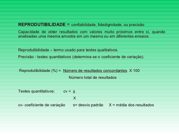 REPRODUTIBILIDADE  =  confiabilidade, fidedignidade, ou precisão  Capacidade de obter resultados com valores muito próximo...