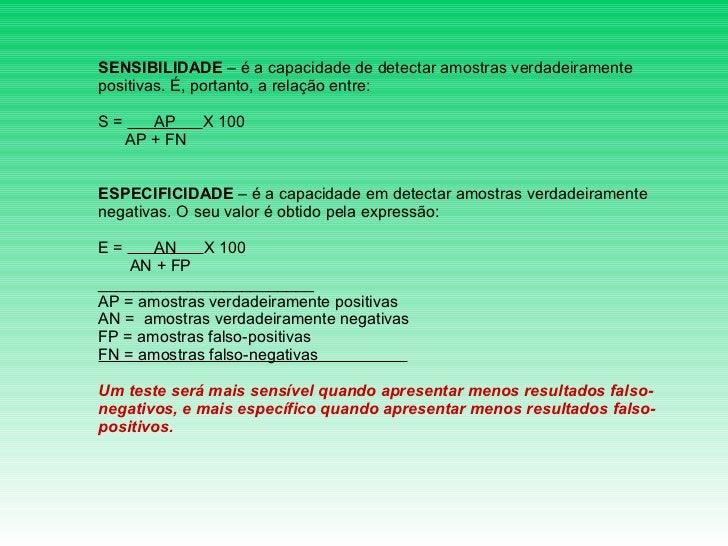 SENSIBILIDADE  – é a capacidade de detectar amostras verdadeiramente positivas. É, portanto, a relação entre:  S =  AP  X...