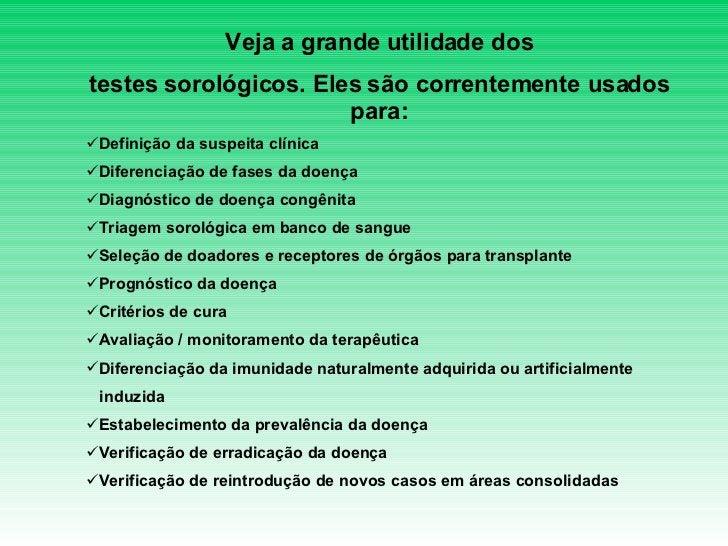 <ul><li>Veja a grande utilidade dos </li></ul><ul><li>testes sorológicos. Eles são correntemente usados para: </li></ul><u...