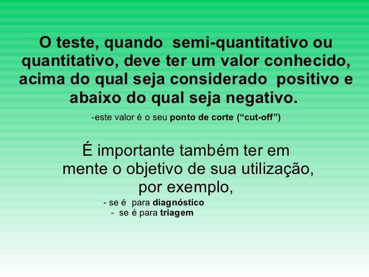 <ul><li>O teste, quando  semi-quantitativo ou quantitativo, deve ter um valor conhecido, acima do qual seja considerado  p...