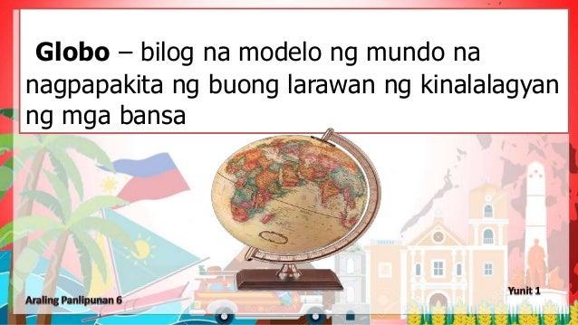Globo – bilog na modelo ng mundo na nagpapakita ng buong larawan ng kinalalagyan ng mga bansa