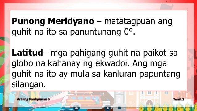 Punong Meridyano – matatagpuan ang guhit na ito sa panuntunang 0°. Latitud– mga pahigang guhit na paikot sa globo na kahan...