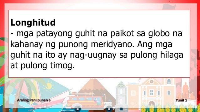 Longhitud - mga patayong guhit na paikot sa globo na kahanay ng punong meridyano. Ang mga guhit na ito ay nag-uugnay sa pu...