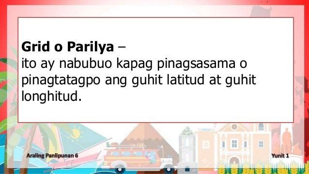 Grid o Parilya – ito ay nabubuo kapag pinagsasama o pinagtatagpo ang guhit latitud at guhit longhitud.