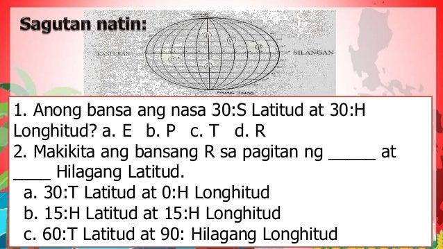 1. Anong bansa ang nasa 30:S Latitud at 30:H Longhitud? a. E b. P c. T d. R 2. Makikita ang bansang R sa pagitan ng _____ ...