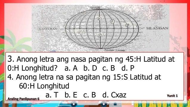 3. Anong letra ang nasa pagitan ng 45:H Latitud at 0:H Longhitud? a. A b. D c. B d. P 4. Anong letra na sa pagitan ng 15:S...