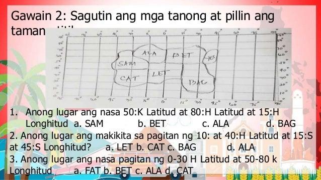 Gawain 2: Sagutin ang mga tanong at pillin ang tamang titik. 1. Anong lugar ang nasa 50:K Latitud at 80:H Latitud at 15:H ...