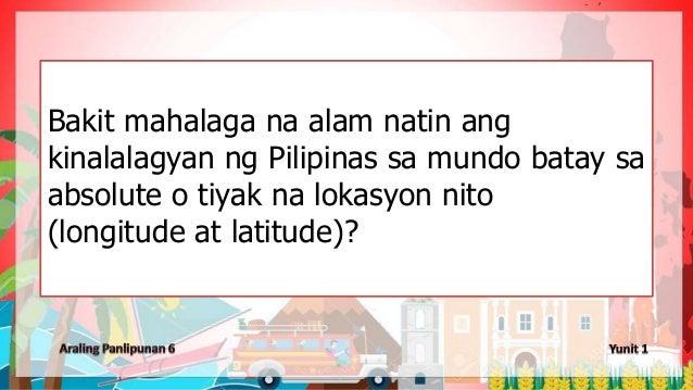 Bakit mahalaga na alam natin ang kinalalagyan ng Pilipinas sa mundo batay sa absolute o tiyak na lokasyon nito (longitude ...