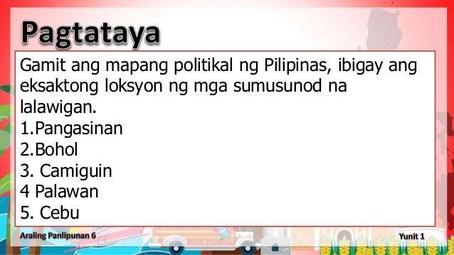Gamit ang mapang politikal ng Pilipinas, ibigay ang eksaktong loksyon ng mga sumusunod na lalawigan. 1.Pangasinan 2.Bohol ...