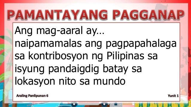 Ang mag-aaral ay… naipamamalas ang pagpapahalaga sa kontribosyon ng Pilipinas sa isyung pandaigdig batay sa lokasyon nito ...
