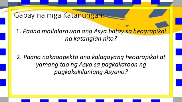 Gabay na mga Katanungan: 1. Paano mailalarawan ang Asya batay sa heograpikal na katangian nito? 2. Paano nakaaapekto ang k...