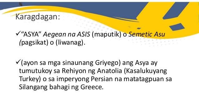  Para sa mga sinaunang Griyego ang Asya ay tumutukoy sa Rehiyon ng Anatolia (kasalukuyang Turkey) o sa Imperyong Persian ...