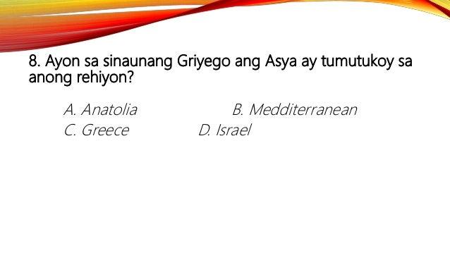 8. Ayon sa sinaunang Griyego ang Asya ay tumutukoy sa anong rehiyon? A. Anatolia B. Medditerranean C. Greece D. Israel