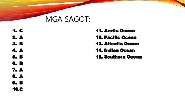 MGA SAGOT: 1. C 11. Arctic Ocean 2. A 12. Pacific Ocean 3. B 13. Atlantic Ocean 4. A 14. Indian Ocean 5. B 15. Southern Oc...