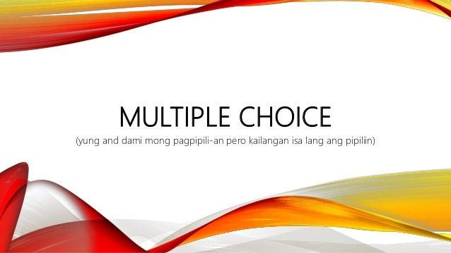 MULTIPLE CHOICE (yung and dami mong pagpipili-an pero kailangan isa lang ang pipiliin)