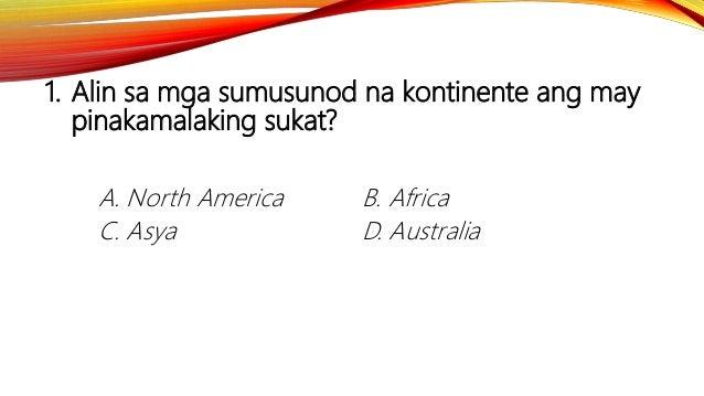 1. Alin sa mga sumusunod na kontinente ang may pinakamalaking sukat? A. North America B. Africa C. Asya D. Australia