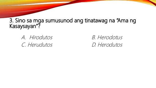 "3. Sino sa mga sumusunod ang tinatawag na ""Ama ng Kasaysayan""? A. Hirodutos B. Herodotus C. Herudutos D. Herodutos"