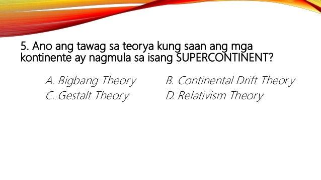 5. Ano ang tawag sa teorya kung saan ang mga kontinente ay nagmula sa isang SUPERCONTINENT? A. Bigbang Theory B. Continent...